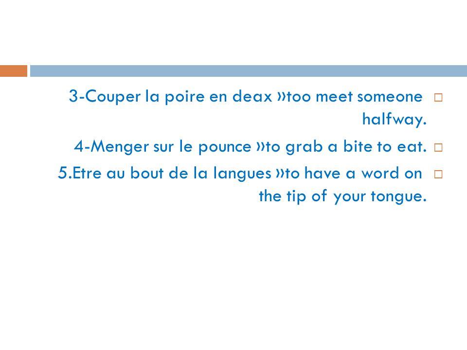  3-Couper la poire en deax »too meet someone halfway.  4-Menger sur le pounce »to grab a bite to eat.  5.Etre au bout de la langues »to have a word