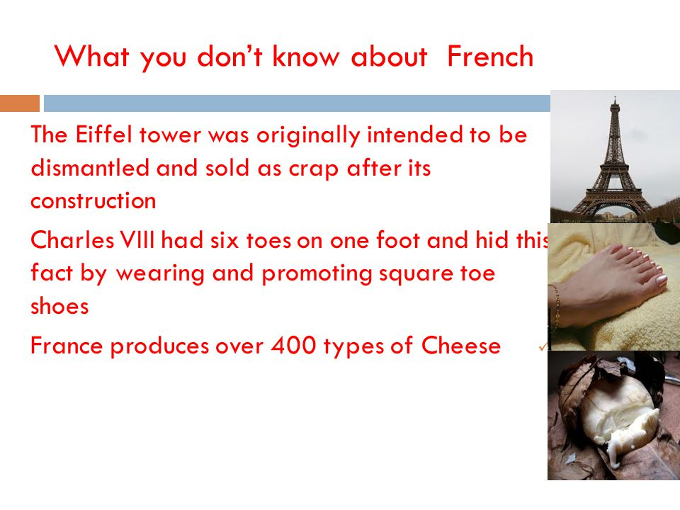 French What you don't know about The Eiffel tower was originally intended to be dismantled and sold as crap after its construction Charles VIII had six toes on one foot and hid this fact by wearing and promoting square toe shoes France produces over 400 types of Cheese