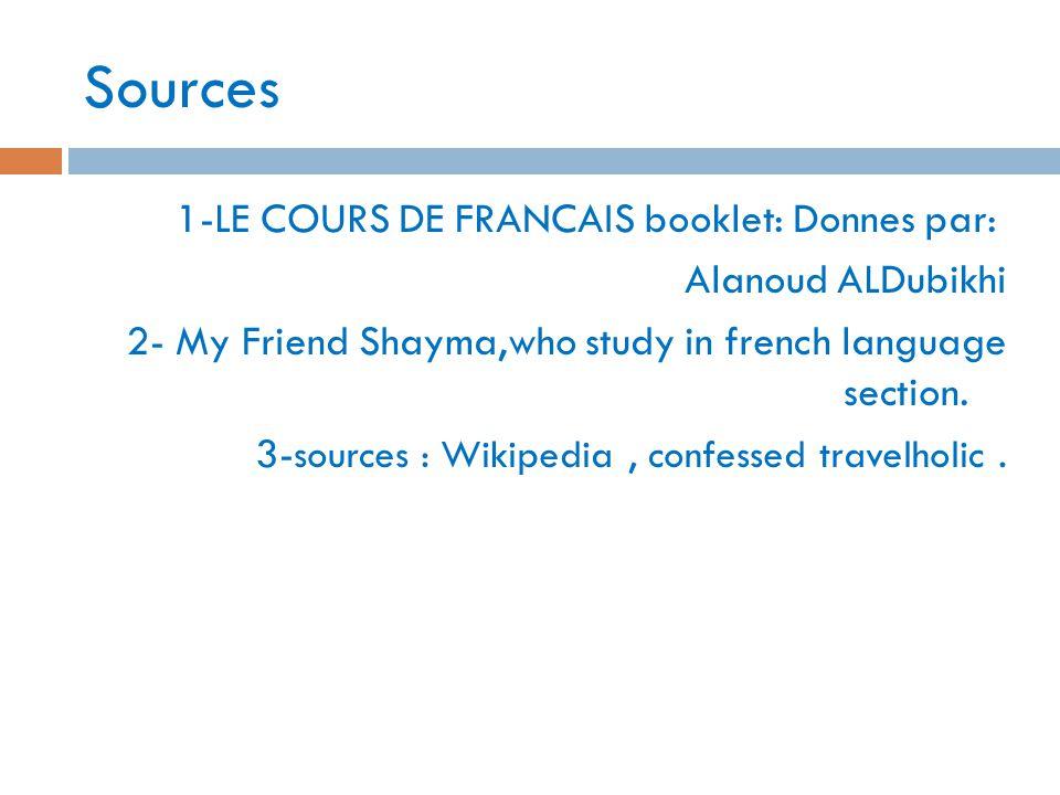 Sources 1-LE COURS DE FRANCAIS booklet: Donnes par: Alanoud ALDubikhi 2- My Friend Shayma,who study in french language section. 3- sources : Wikipedia