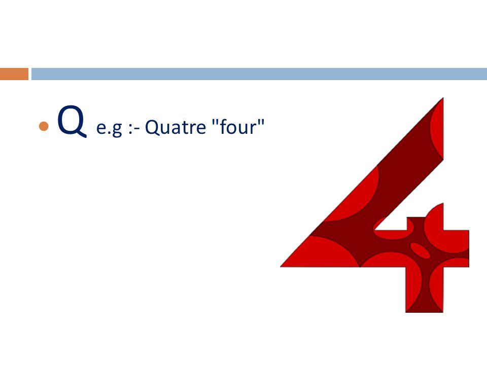  Q e.g :- Quatre