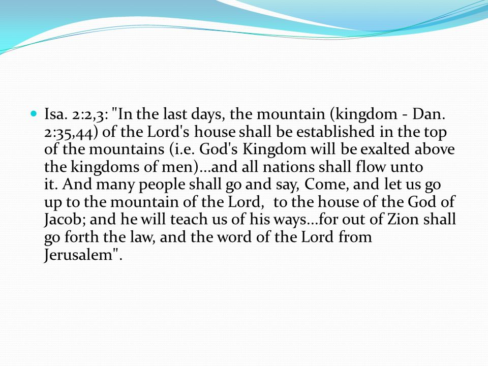 Isa. 2:2,3: In the last days, the mountain (kingdom - Dan.