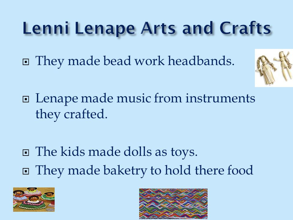  They made bead work headbands.  Lenape made music from instruments they crafted.  The kids made dolls as toys.  They made baketry to hold there f