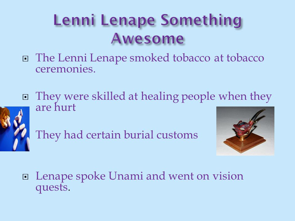  The Lenni Lenape smoked tobacco at tobacco ceremonies.  They were skilled at healing people when they are hurt  They had certain burial customs 