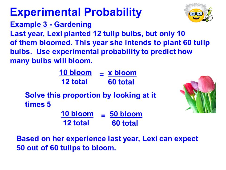 Example 3 - Gardening Last year, Lexi planted 12 tulip bulbs, but only 10 of them bloomed. This year she intends to plant 60 tulip bulbs. Use experime