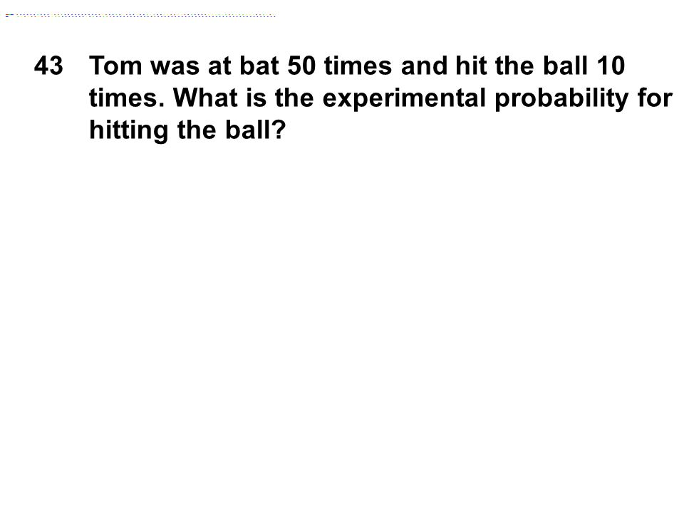 43Tom was at bat 50 times and hit the ball 10 times. What is the experimental probability for hitting the ball?