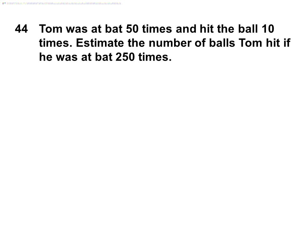 44Tom was at bat 50 times and hit the ball 10 times. Estimate the number of balls Tom hit if he was at bat 250 times.