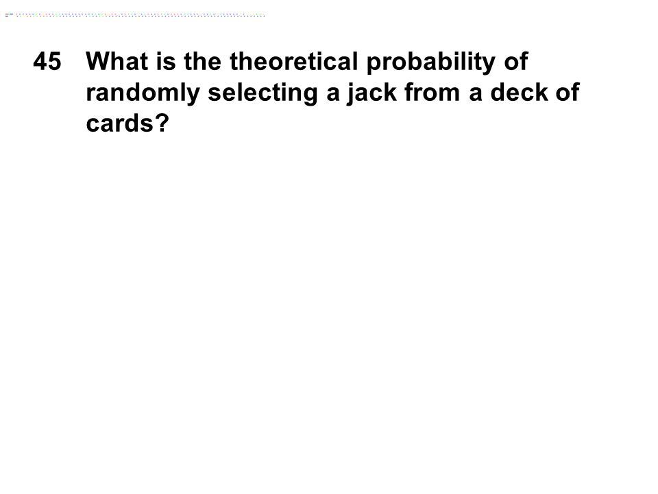 45What is the theoretical probability of randomly selecting a jack from a deck of cards?