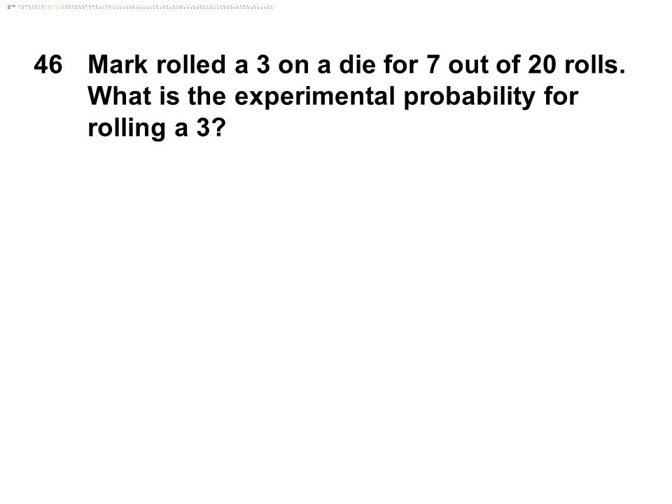 46Mark rolled a 3 on a die for 7 out of 20 rolls. What is the experimental probability for rolling a 3?