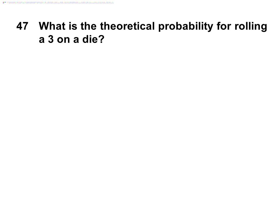 47What is the theoretical probability for rolling a 3 on a die?
