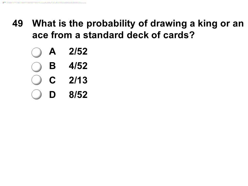 49What is the probability of drawing a king or an ace from a standard deck of cards? A2/52 B4/52 C2/13 D8/52