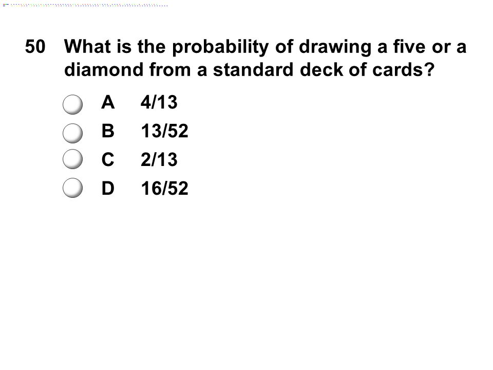 50What is the probability of drawing a five or a diamond from a standard deck of cards? A4/13 B13/52 C2/13 D16/52