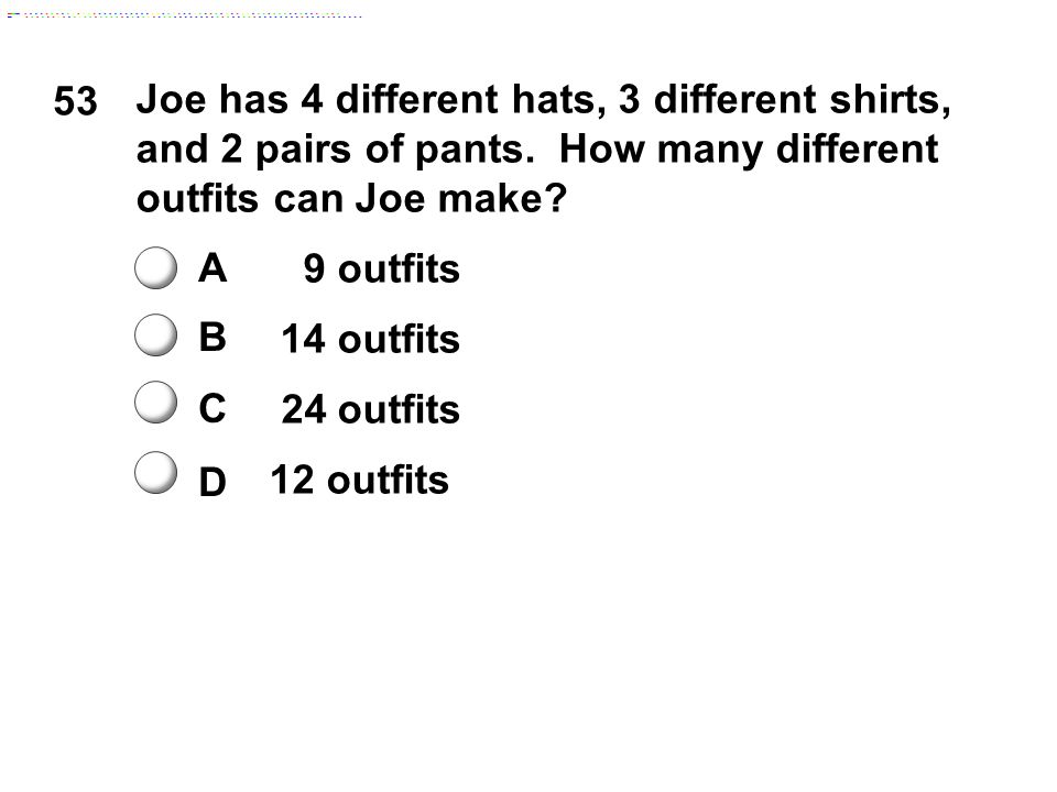 53 A B C D Joe has 4 different hats, 3 different shirts, and 2 pairs of pants.