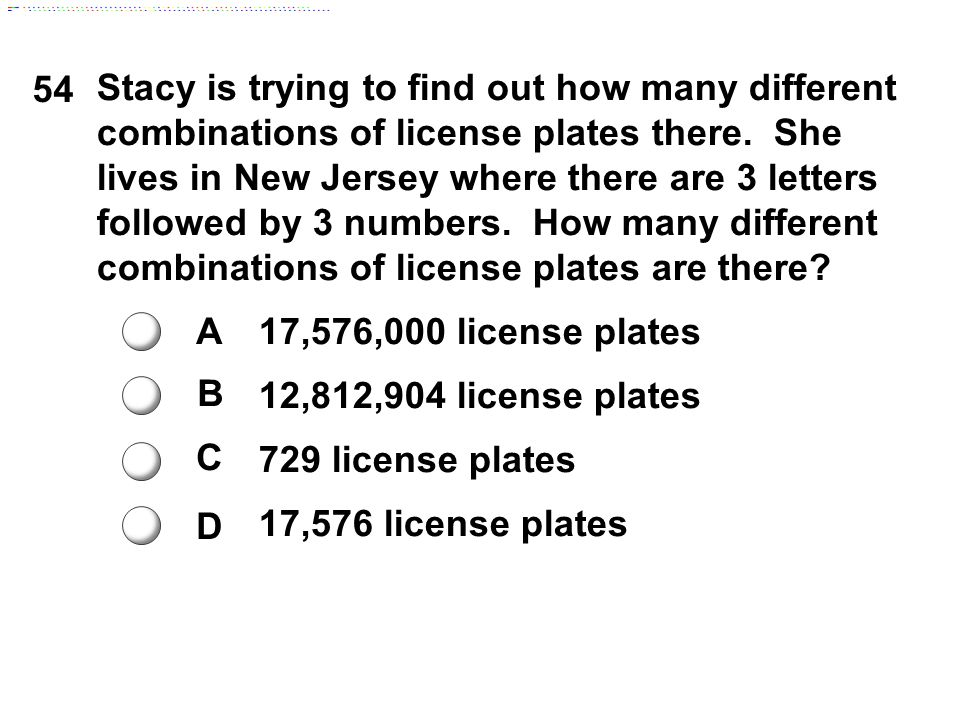 54 A B C D Stacy is trying to find out how many different combinations of license plates there. She lives in New Jersey where there are 3 letters foll