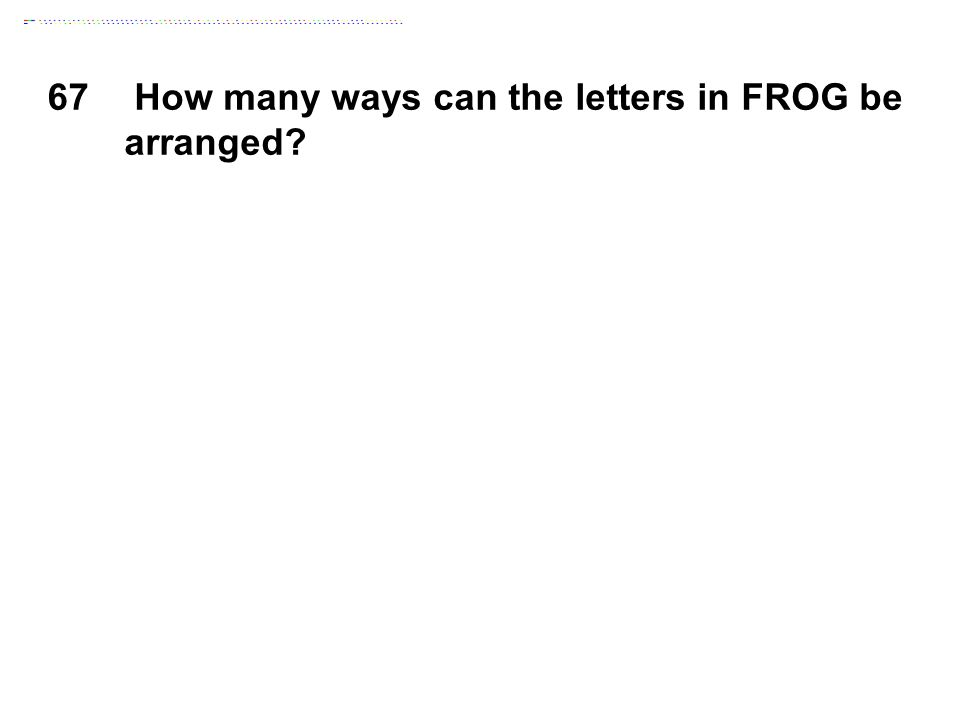 67 How many ways can the letters in FROG be arranged?