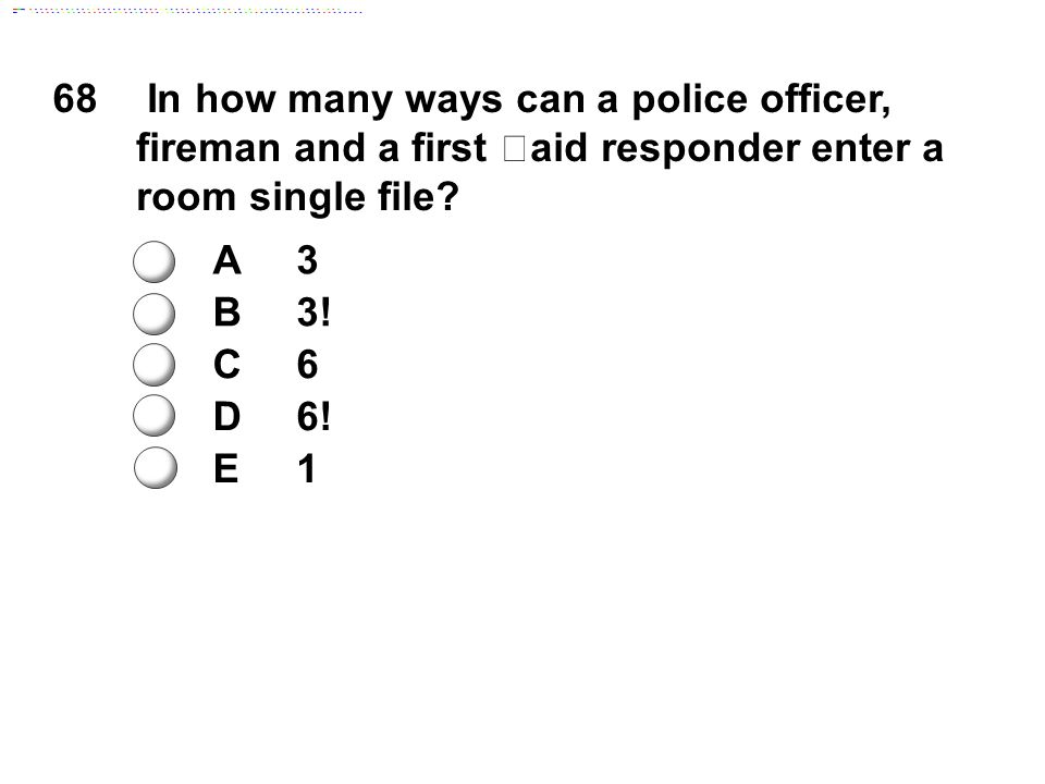 68 In how many ways can a police officer, fireman and a first aid responder enter a room single file? A3 B3! C6 D6! E1