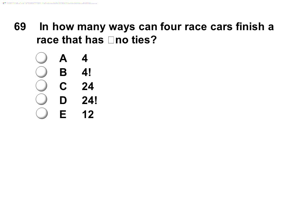 69 In how many ways can four race cars finish a race that has no ties? A4 B4! C24 D24! E12