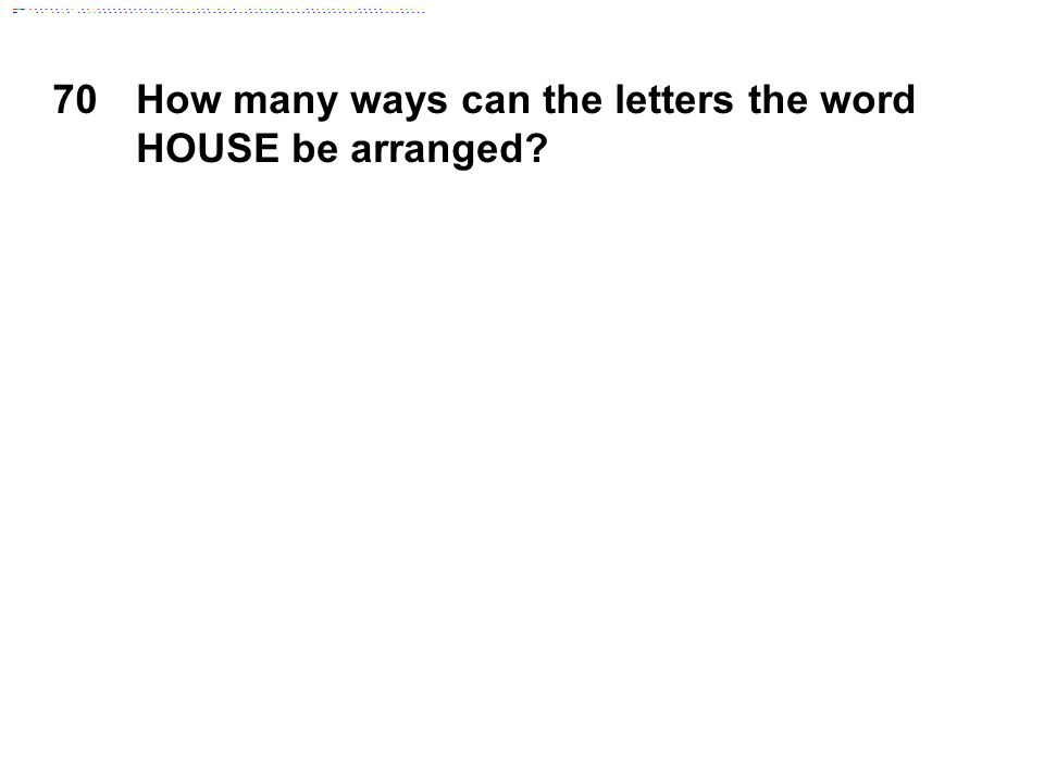 70How many ways can the letters the word HOUSE be arranged?