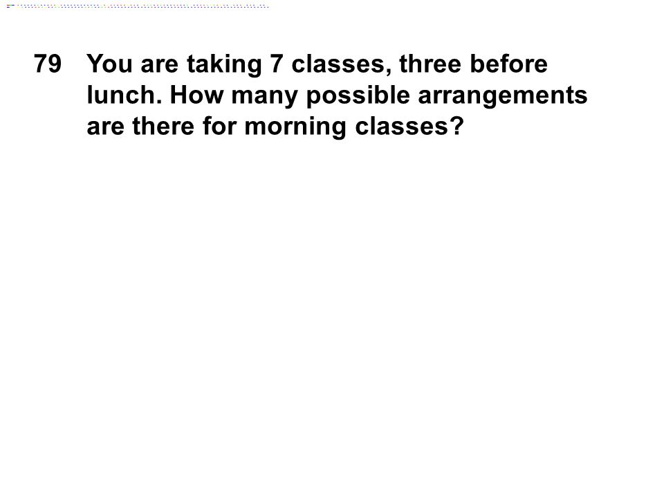 79You are taking 7 classes, three before lunch. How many possible arrangements are there for morning classes?