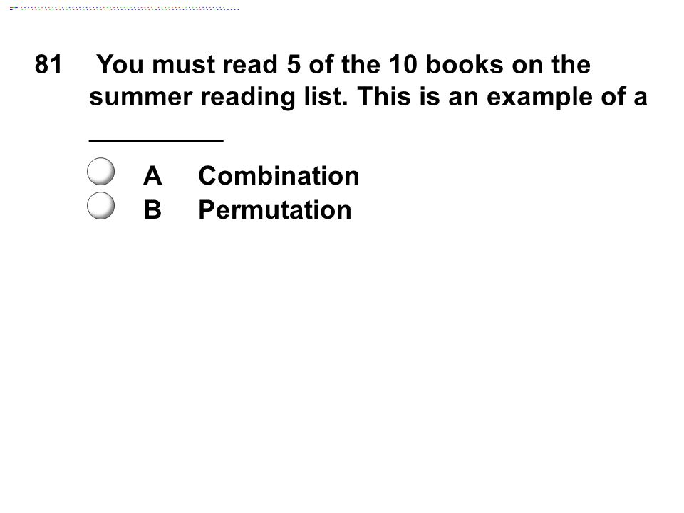 81 You must read 5 of the 10 books on the summer reading list. This is an example of a _________ ACombination BPermutation