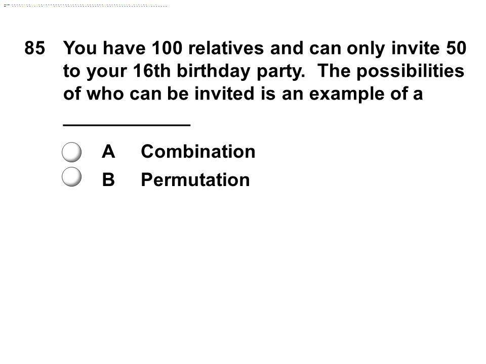 85 You have 100 relatives and can only invite 50 to your 16th birthday party. The possibilities of who can be invited is an example of a ____________