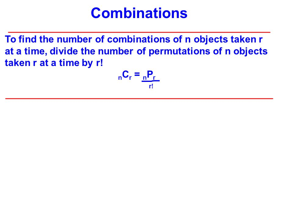 Combinations ________________________________________________ To find the number of combinations of n objects taken r at a time, divide the number of permutations of n objects taken r at a time by r.