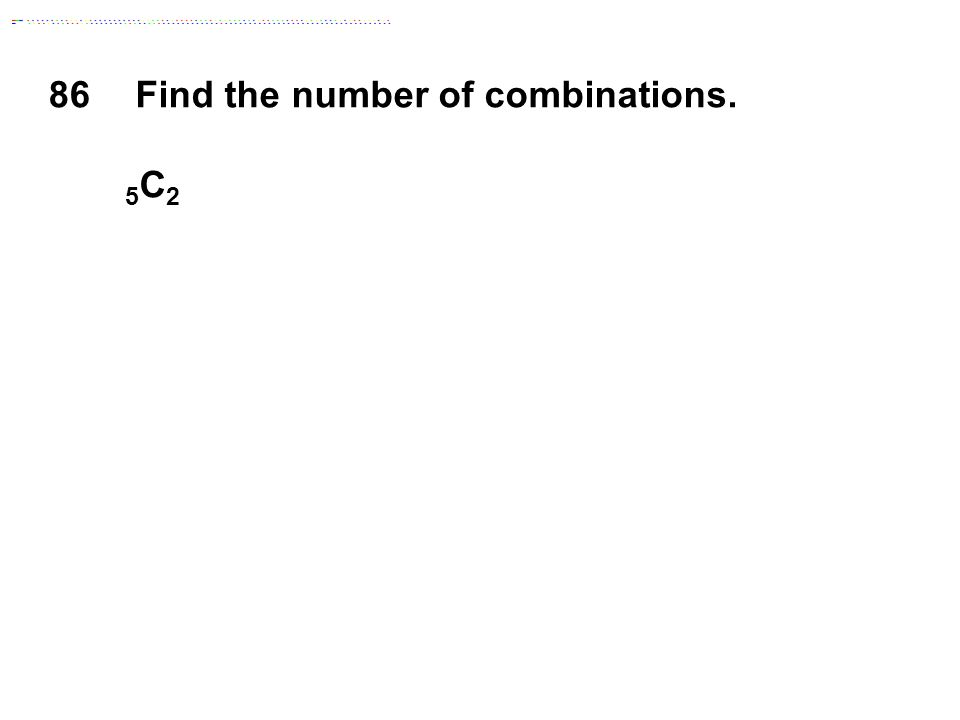 86 Find the number of combinations. 5 C 2