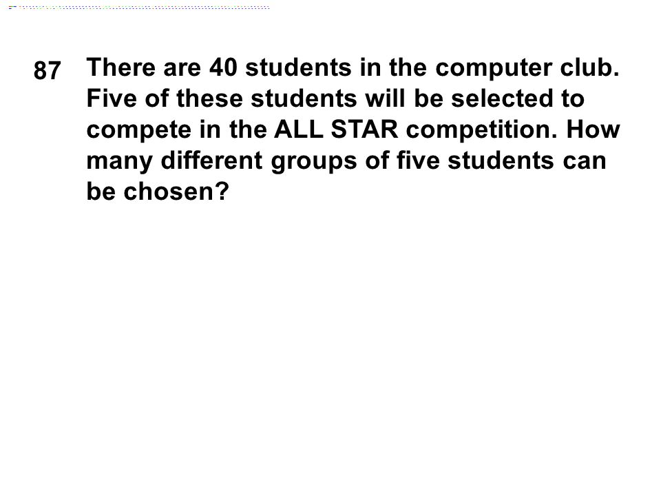 87 There are 40 students in the computer club. Five of these students will be selected to compete in the ALL STAR competition. How many different grou