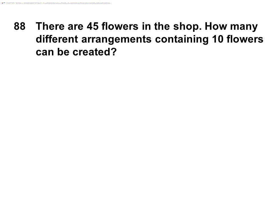 88There are 45 flowers in the shop. How many different arrangements containing 10 flowers can be created?