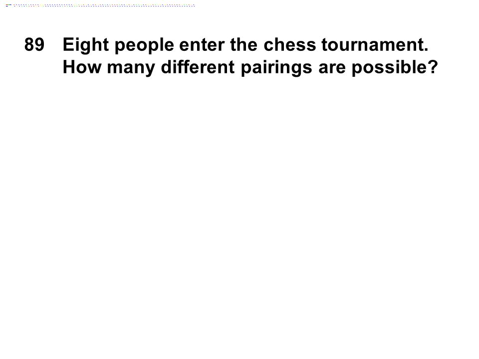 89Eight people enter the chess tournament. How many different pairings are possible