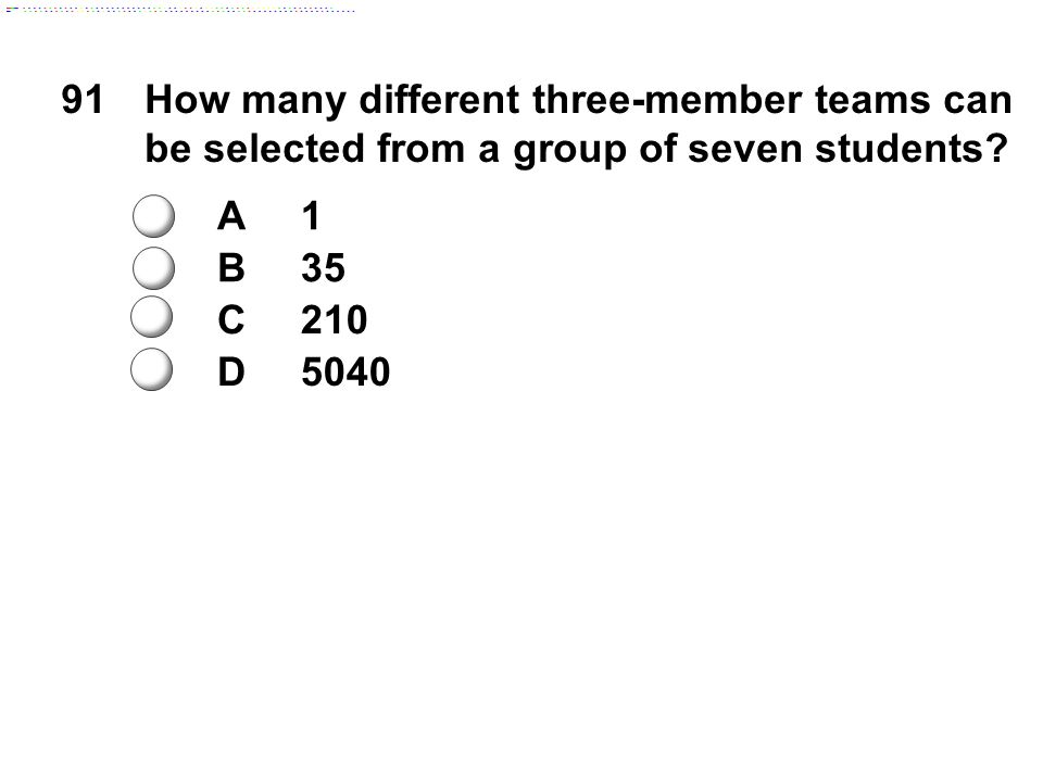 91How many different three-member teams can be selected from a group of seven students.