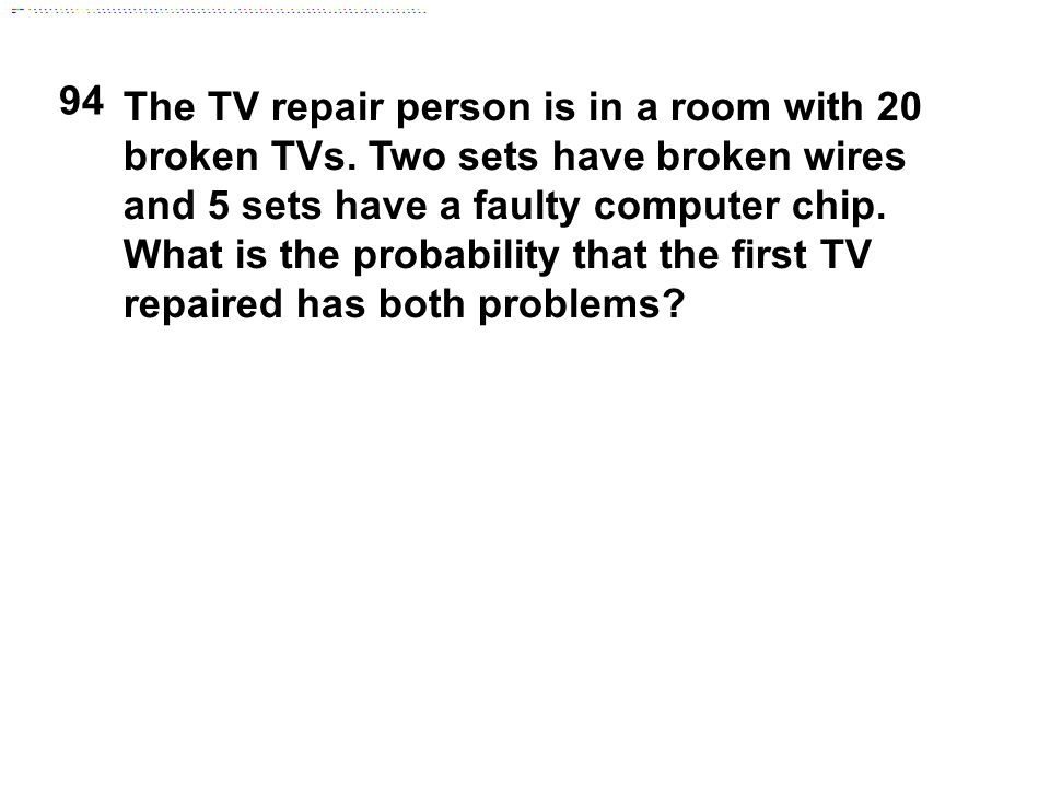 94 The TV repair person is in a room with 20 broken TVs. Two sets have broken wires and 5 sets have a faulty computer chip. What is the probability th