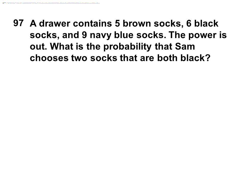 97 A drawer contains 5 brown socks, 6 black socks, and 9 navy blue socks.