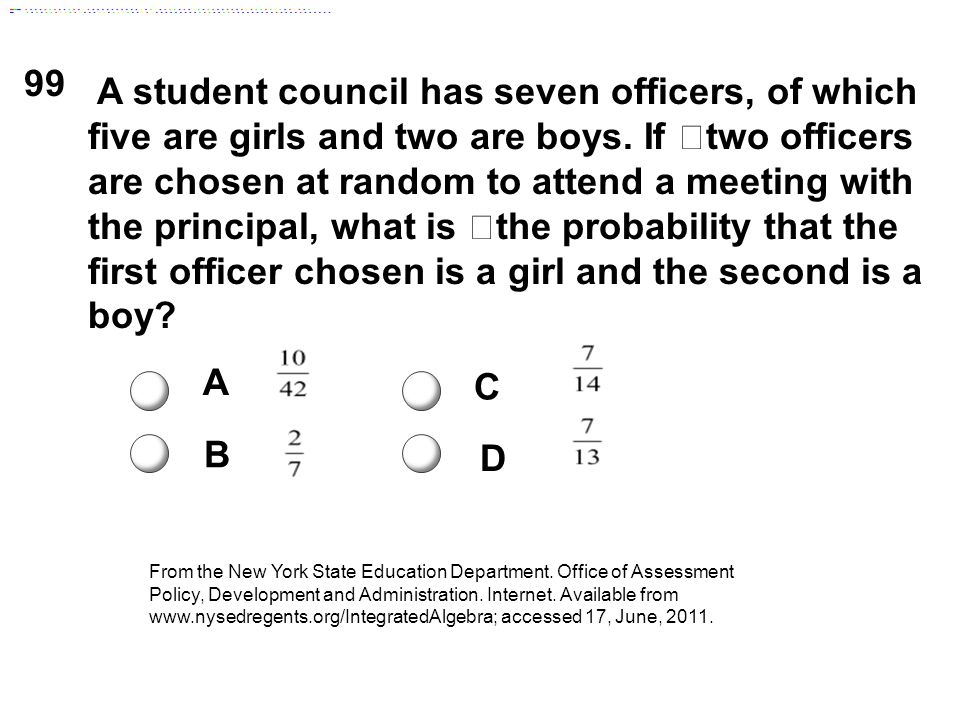 99 A student council has seven officers, of which five are girls and two are boys. If two officers are chosen at random to attend a meeting with the p