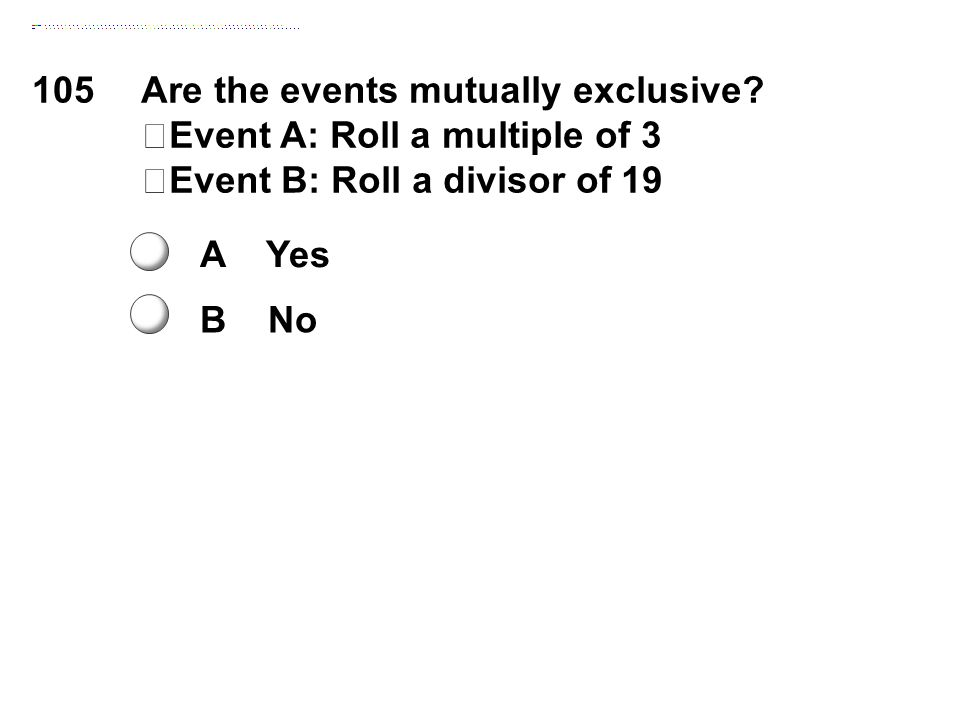 105Are the events mutually exclusive? Event A: Roll a multiple of 3 Event B: Roll a divisor of 19 A Yes B No