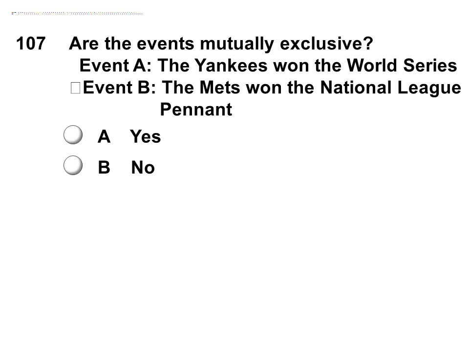 107Are the events mutually exclusive? Event A: The Yankees won the World Series Event B: The Mets won the National League Pennant A Yes B No