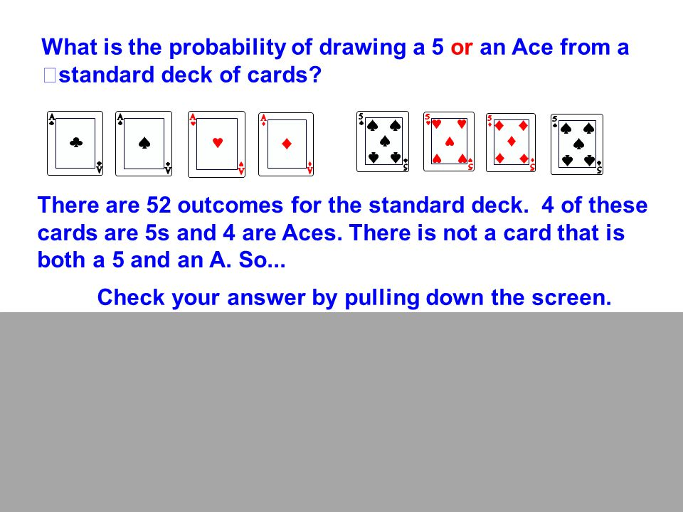 What is the probability of drawing a 5 or an Ace from a standard deck of cards? There are 52 outcomes for the standard deck. 4 of these cards are 5s a