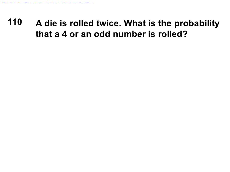 110 A die is rolled twice. What is the probability that a 4 or an odd number is rolled?
