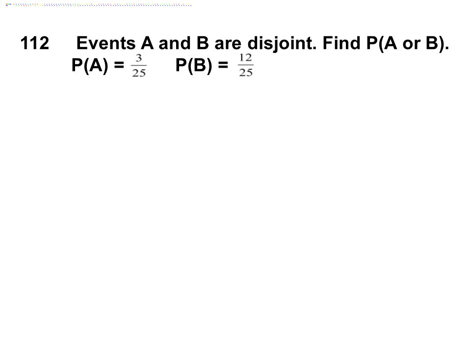 112 Events A and B are disjoint. Find P(A or B). P(A) = P(B) =