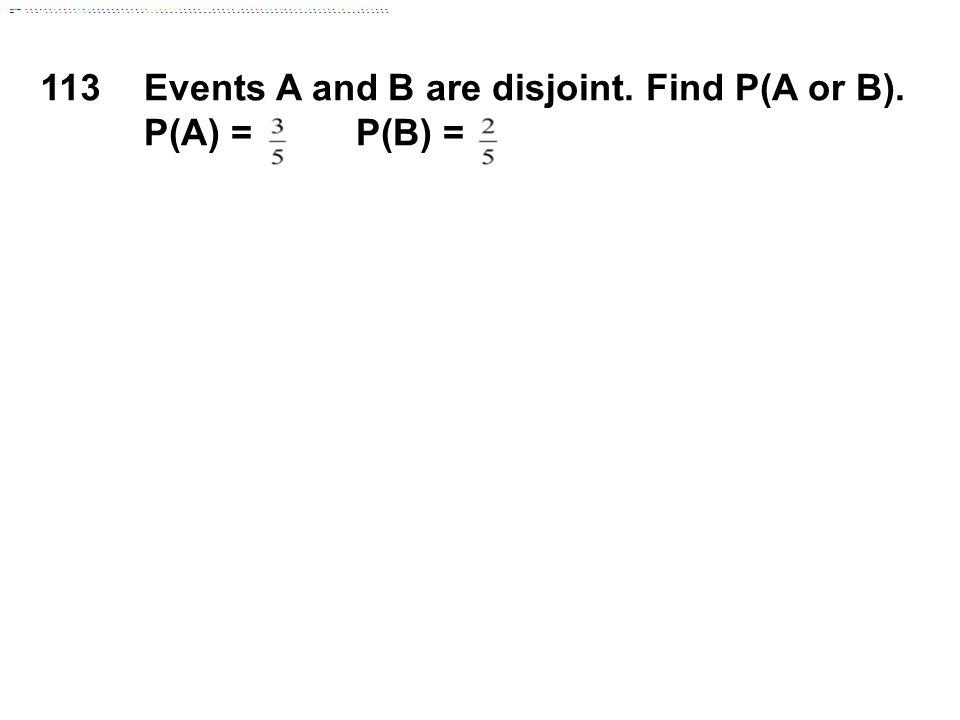 113Events A and B are disjoint. Find P(A or B). P(A) = P(B) =