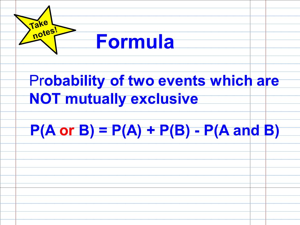 Formula Probability of two events which are NOT mutually exclusive P(A or B) = P(A) + P(B) - P(A and B) Take notes!