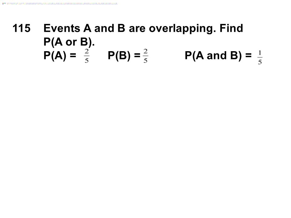 115Events A and B are overlapping. Find P(A or B). P(A) = P(B) = P(A and B) =
