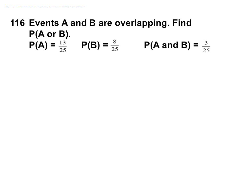 116Events A and B are overlapping. Find P(A or B). P(A) = P(B) = P(A and B) =