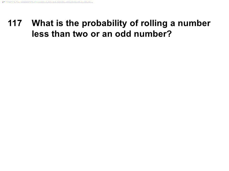 117What is the probability of rolling a number less than two or an odd number?