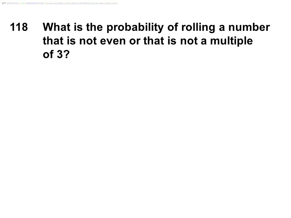 118What is the probability of rolling a number that is not even or that is not a multiple of 3?