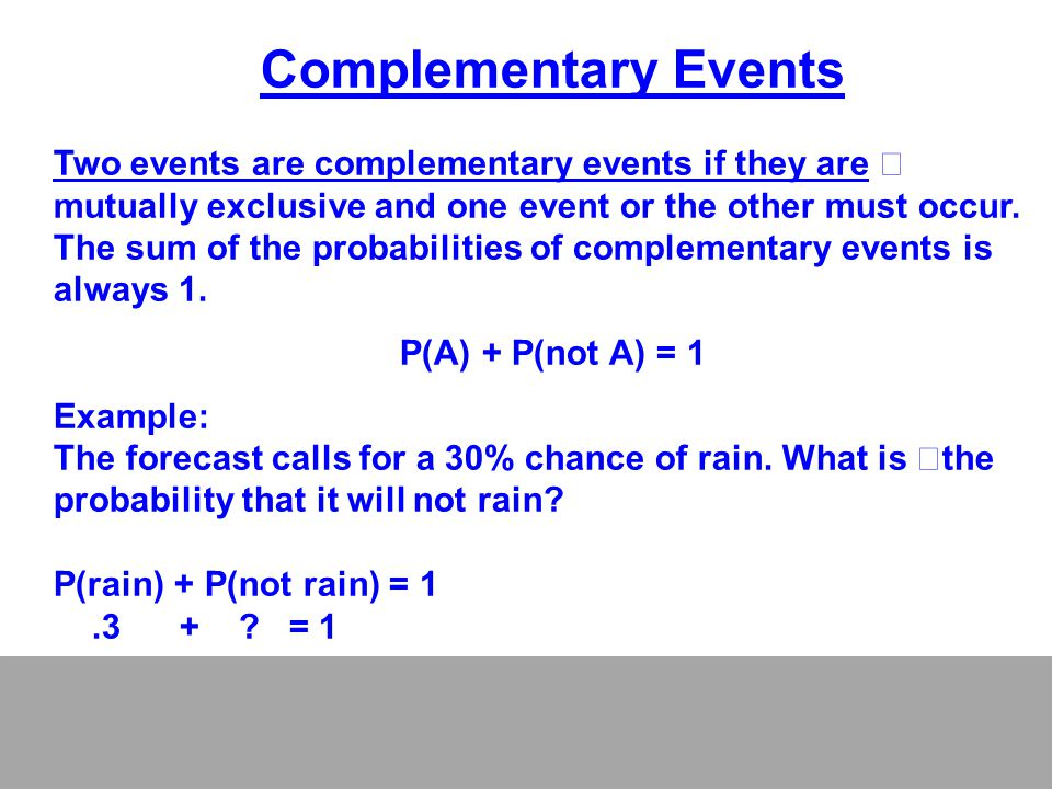 Complementary Events Two events are complementary events if they are mutually exclusive and one event or the other must occur.