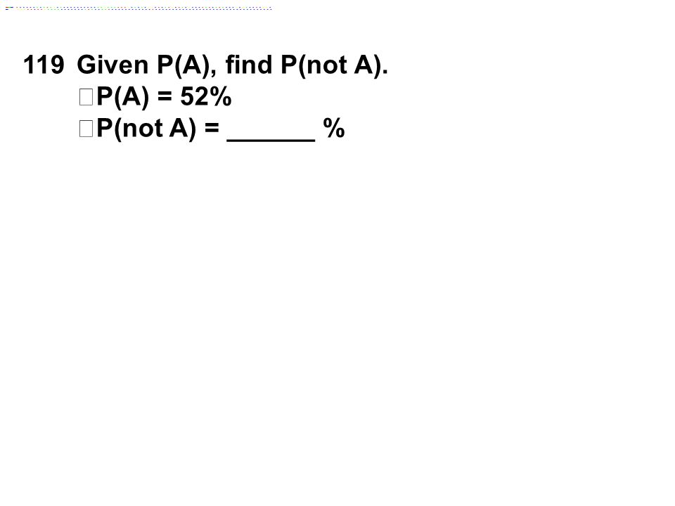 119Given P(A), find P(not A). P(A) = 52% P(not A) = ______ %