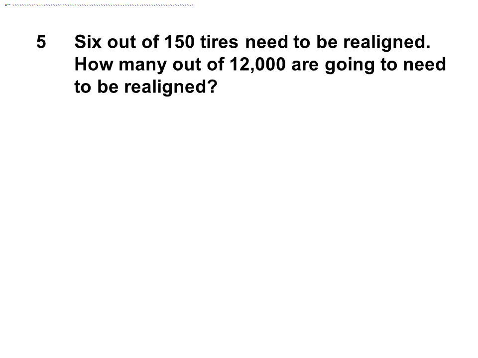 5Six out of 150 tires need to be realigned. How many out of 12,000 are going to need to be realigned?