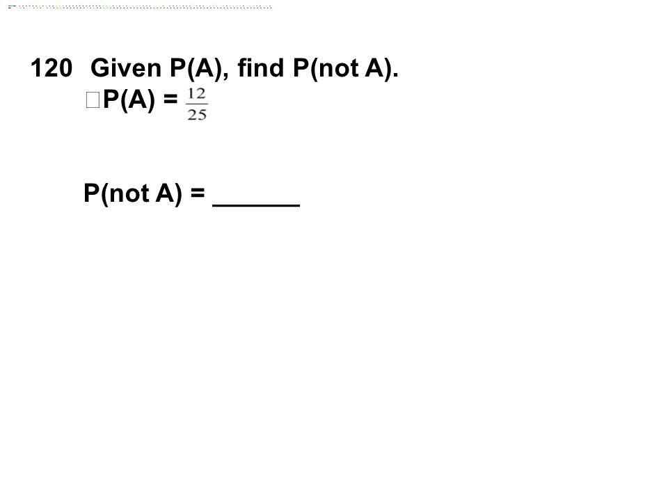 120 Given P(A), find P(not A). P(A) = P(not A) = ______