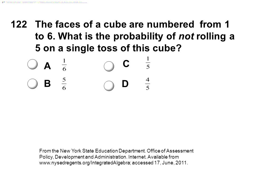 122The faces of a cube are numbered from 1 to 6. What is the probability of not rolling a 5 on a single toss of this cube? A B C D From the New York S