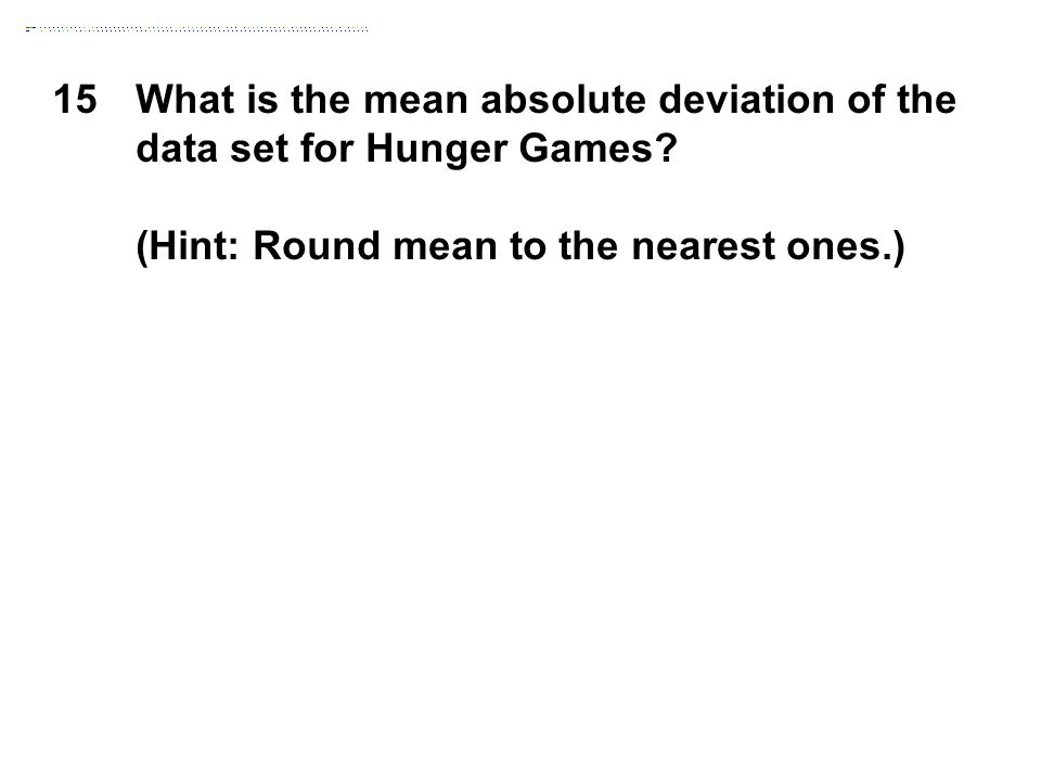 15What is the mean absolute deviation of the data set for Hunger Games? (Hint: Round mean to the nearest ones.)